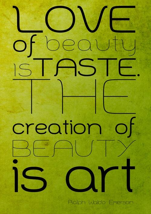 Love of Beauty is the Taste the Creation of Beauty is Art - Ralph Waldo Emerson