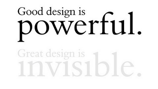 good design is powerful, great design is invisible