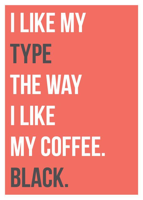 I like my type the way I like my coffee, black