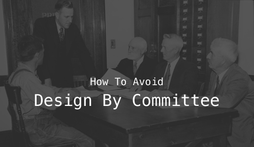 How To Avoid Design By Committee