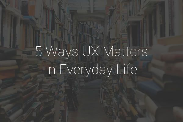 5 Ways UX Matters in Everyday Life