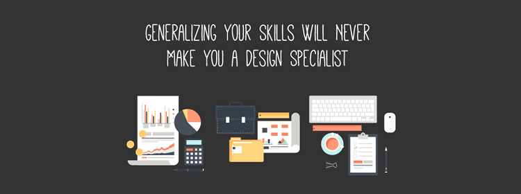 Generalizing Your Skills Will Never Make You a Design Specialist