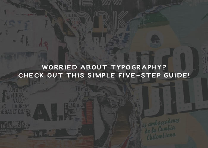 Worried About Typography? Check Out This Simple Five-Step Guide!