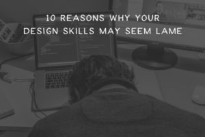 10-reasons-why-your-design-skills-may-seem-lame