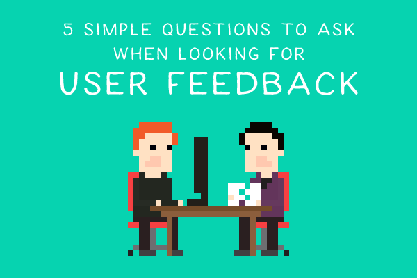 5 Simple Questions to Ask When Looking for User Feedback