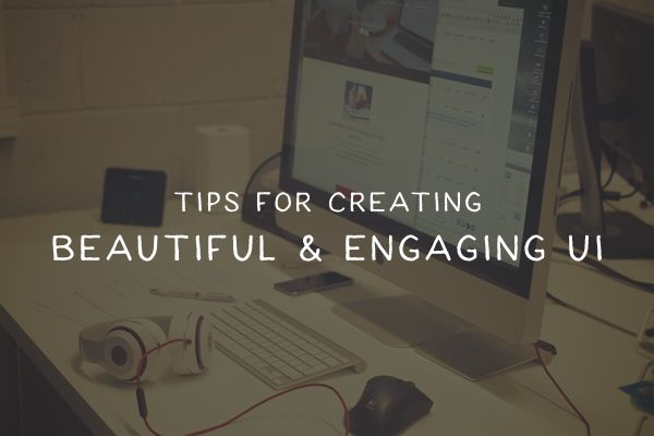Essential Tips for Creating a Beautiful & Engaging UI