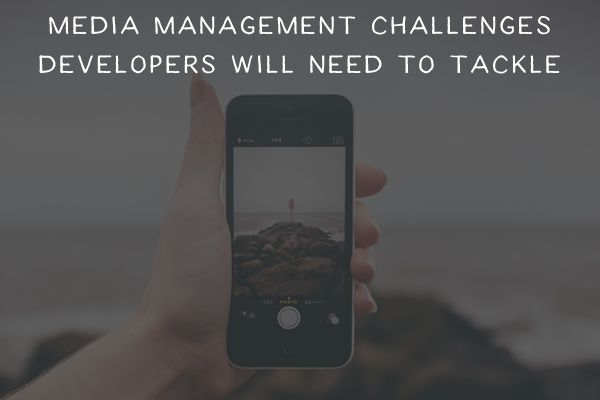 Media Management Challenges Developers will Need to Tackle in 2016
