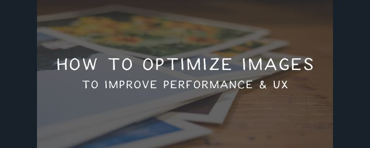 Optimize Images to Improve Performance and UX
