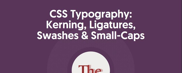 CSS Typography: Kerning, Ligatures, Swashes & Small-Caps