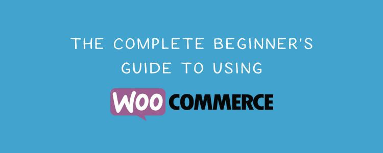 The Complete Beginners Guide to Using WooCommerce
