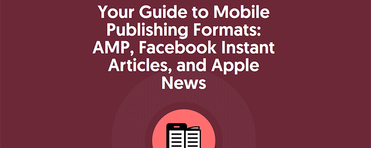 Your Guide to Mobile Publishing Formats: AMP, Facebook Instant Articles, and Apple News
