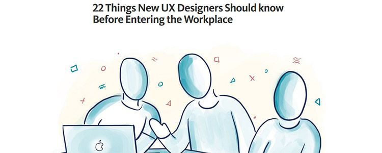 22 Things New UX Designers Should know Before Entering the Workplace