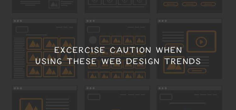 Excercise Caution When Using These Web Design Trends