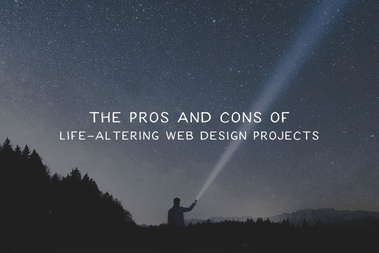 The Pros and Cons of Life-Altering Web Design Projects