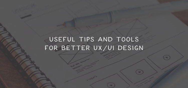 Useful Tips and Tools for Better UX/UI Design