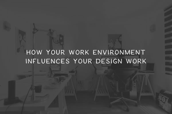 How Your Work Environment Can Influence Your Design Work