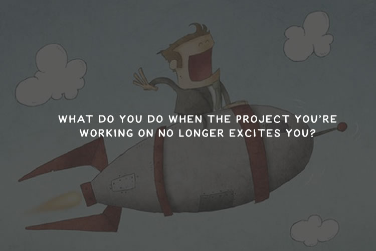 What Do You Do When the Project You're Working on No Longer Excites You?
