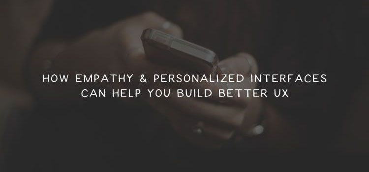 How Empathy & Personalized Interfaces Can Help You Build Better UX