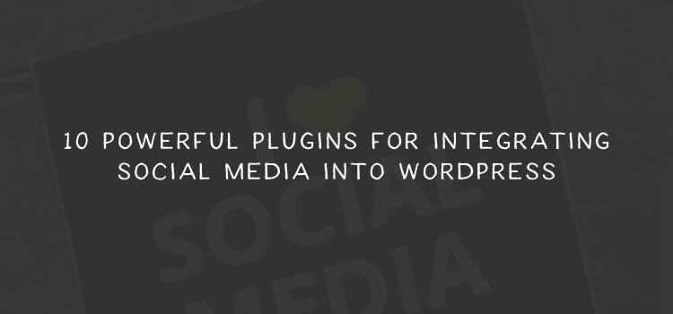 10 Powerful Plugins for Integrating Social Media into WordPress