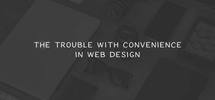 The Trouble with Convenience in Web Design