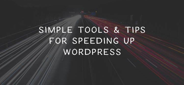 Simple Tools and Tips to Help You Speed Up WordPress