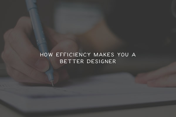 How Efficiency Makes You a Better Designer
