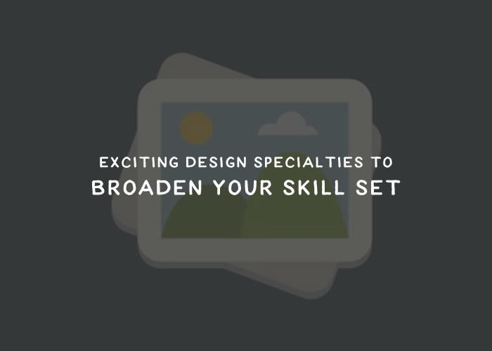 Exciting Design Specialties to Broaden Your Skill Set