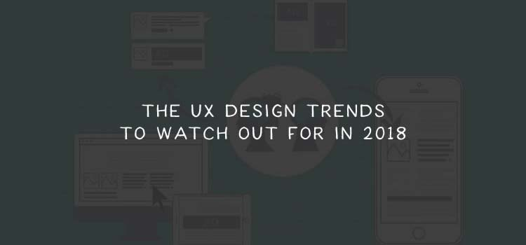The UX Design Trends to Watch out for in 2018