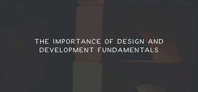 The Importance of Design and Development Fundamentals