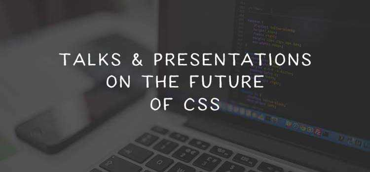 10 Dev Talks & Presentations on the Future of CSS