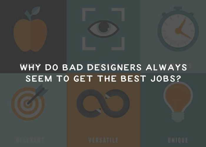 Why Do Bad Designers Always Seem to Get the Best Jobs?
