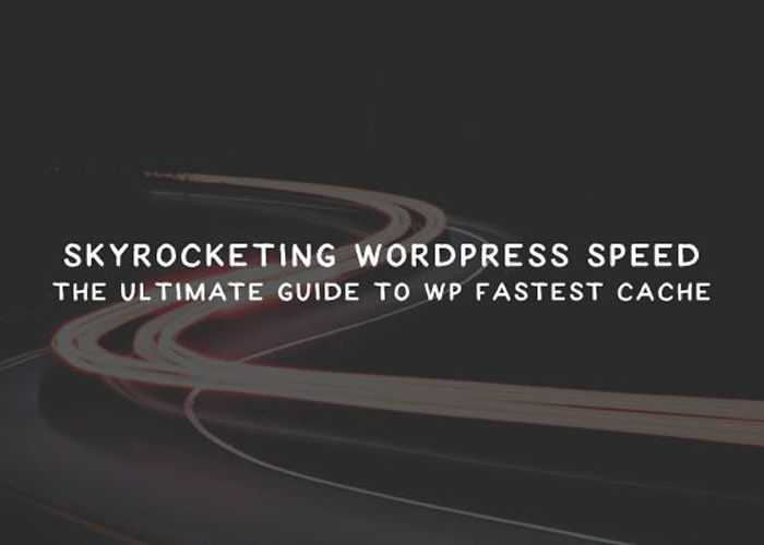 Skyrocketing WordPress Speed: The Ultimate Guide To WP Fastest Cache