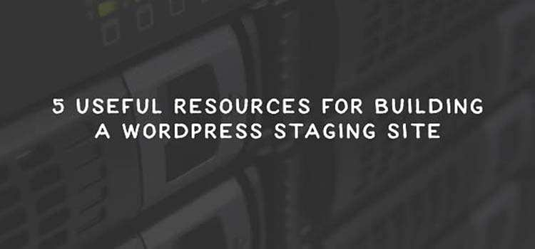 5 Useful Resources for Building a WordPress Staging Site