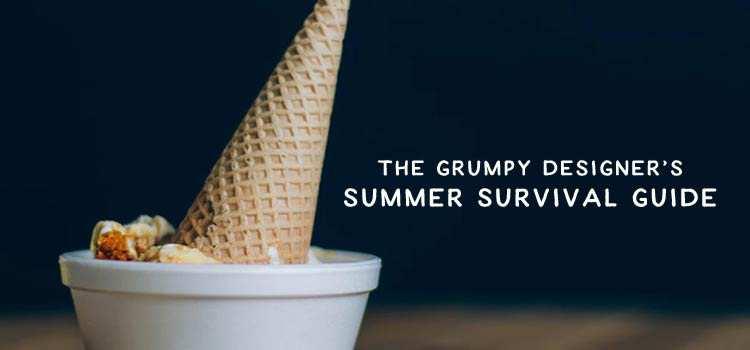 The Grumpy Designer's Summer Survival Guide
