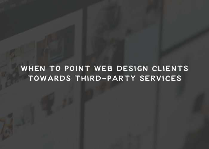 When to Point Web Design Clients Towards Third-Party Services