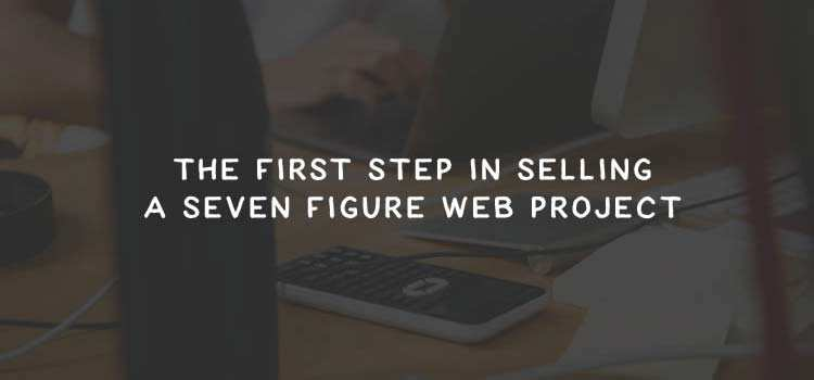The First Step in Selling a Seven Figure Web Project
