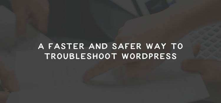 A Faster and Safer Way to Troubleshoot WordPress