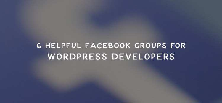 6 Helpful Facebook Groups for WordPress Developers
