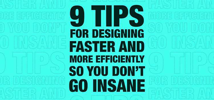 9 Tips For Designing Faster and More Efficiently So You Don't Go Insane