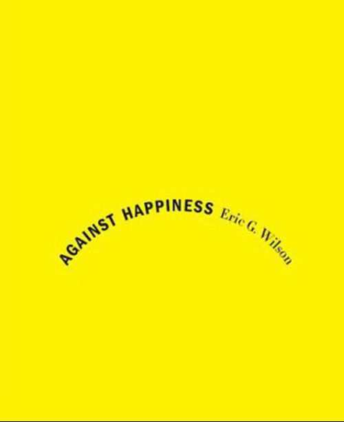 Against Happiness - Eric G Wilson