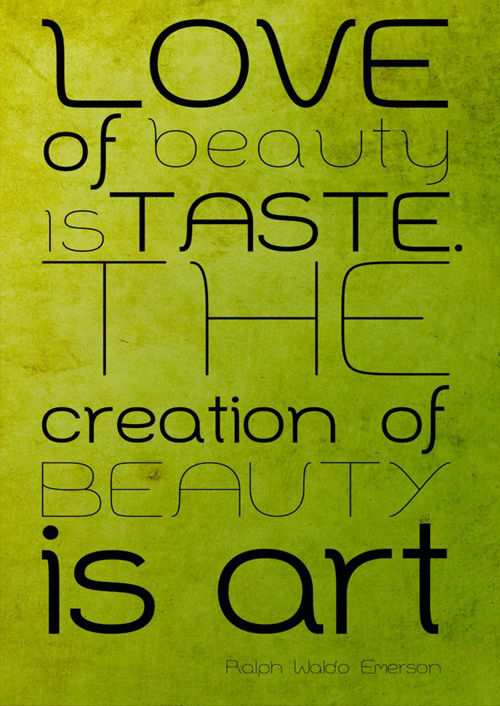Love of Beauty is the Taste the Creation of Beauty is Art - Ralph Waldo Emerson