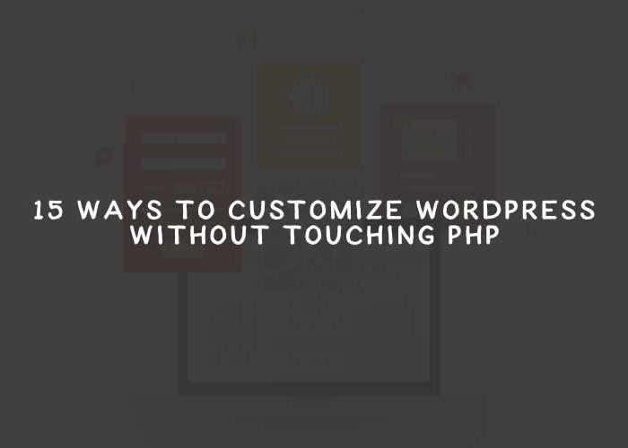 15 Ways to Customize WordPress Without Touching PHP