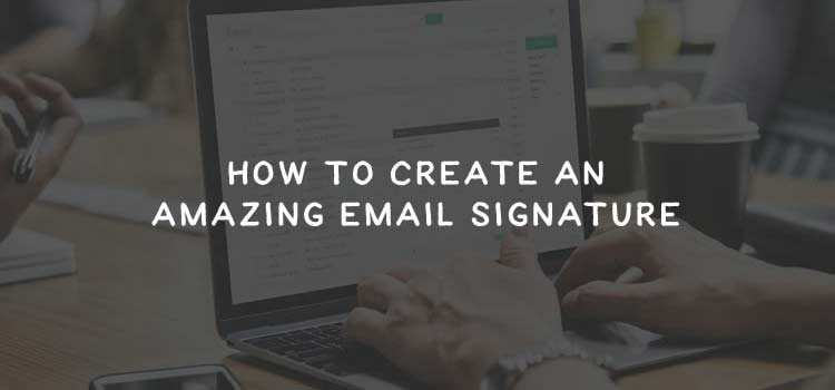 How to Create an Amazing Email Signature