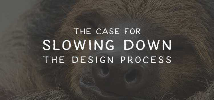 The Case for Slowing Down the Design Process