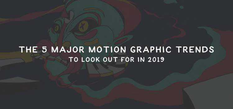 The 5 Major Motion Graphic Trends to Look Out For in 2019