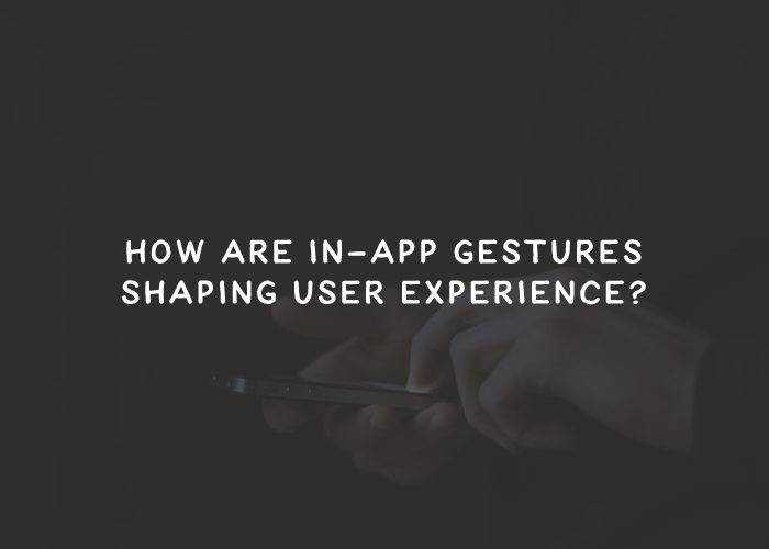 How Are In-App Gestures Shaping User Experience?