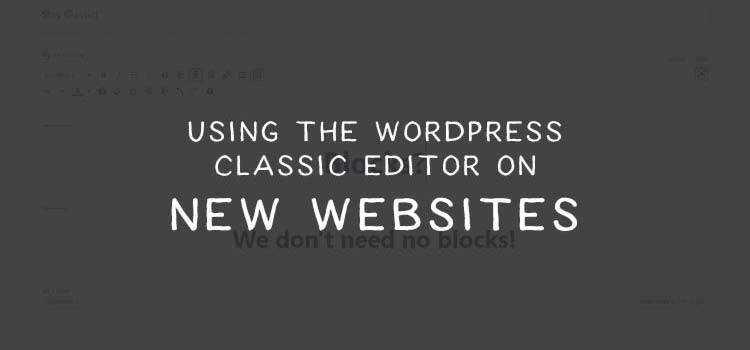 Using the WordPress Classic Editor on New Websites