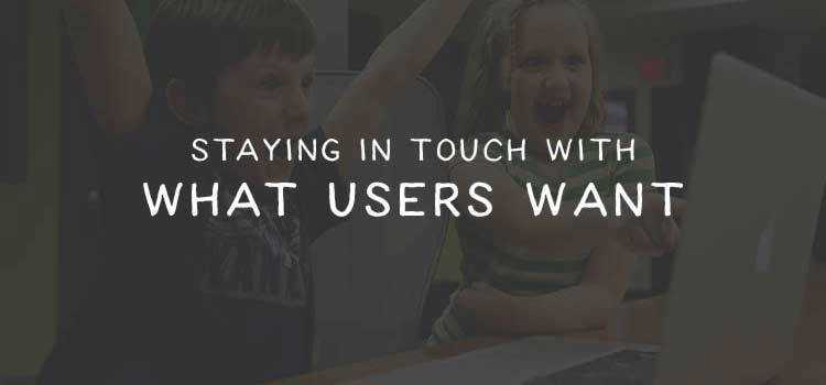 Staying in Touch with What Users Want