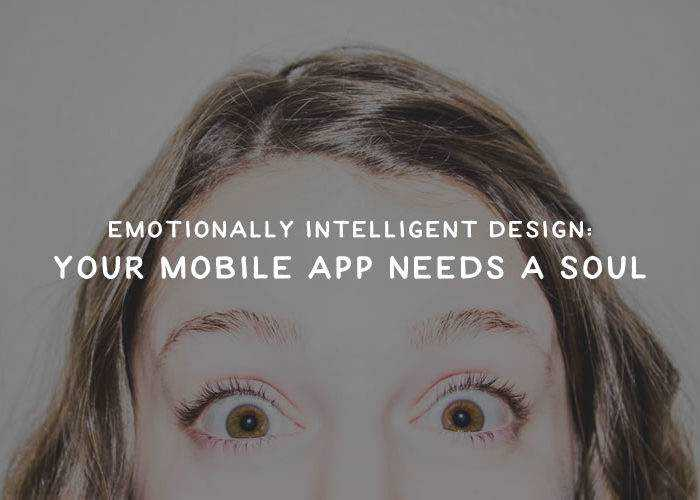 Emotionally Intelligent Design: Your Mobile App Needs a Soul
