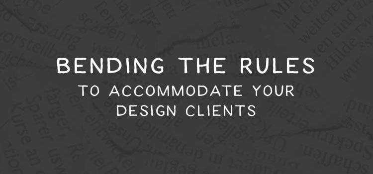Bending the Rules to Accommodate Your Design Clients